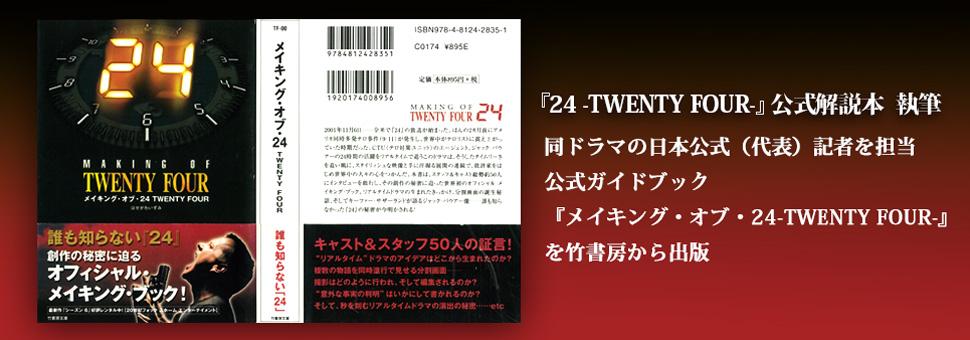 『24 -Twenty Four-』公式解説本執筆 同ドラマの日本公式(代表)記者を担当 公式ガイドブック『メイキング・オブ・24 -TWENTY FOUR-』を竹書房から出版